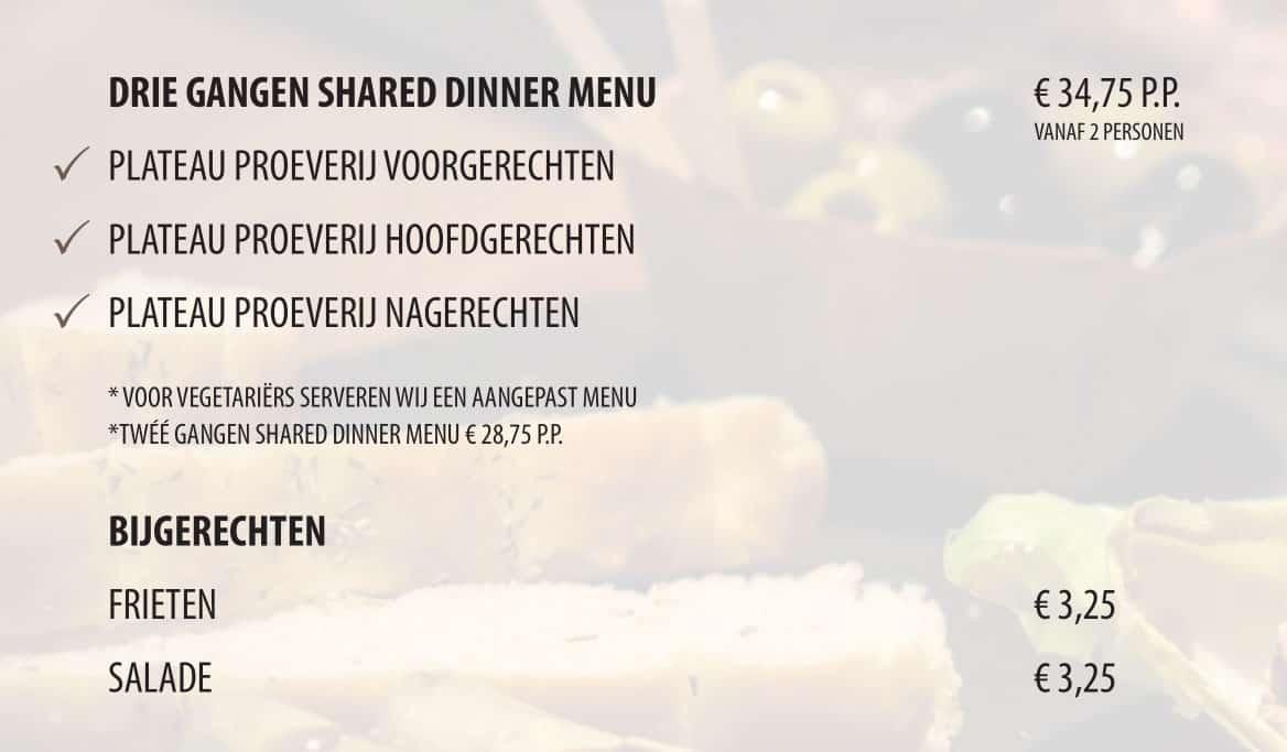 Drie gangen shared dinner menu: - Plateau proeverij voorgerechten, hoofdgerechten en nagerechten. Voor vegetariërs serveren wij een aangepast menu. Bijgerechten frieten en salade.